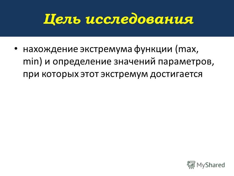 Цель исследования нахождение экстремума функции (max, min) и определение значений параметров, при которых этот экстремум достигается