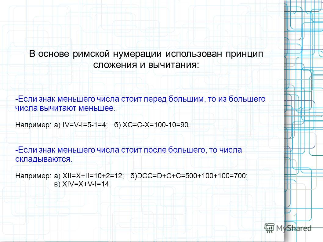 В основе римской нумерации использован принцип сложения и вычитания: -Если знак меньшего числа стоит перед большим, то из большего числа вычитают меньшее. Например: а) IV=V-I=5-1=4; б) XC=C-X=100-10=90. -Если знак меньшего числа стоит после большего,