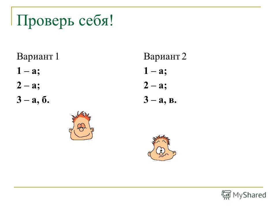 Проверь себя! Вариант 1 1 – а; 2 – а; 3 – а, б. Вариант 2 1 – а; 2 – а; 3 – а, в.