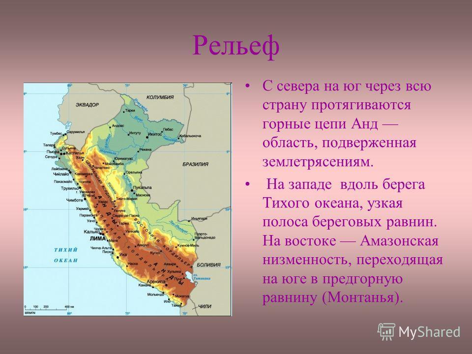 Рельеф С севера на юг через всю страну протягиваются горные цепи Анд область, подверженная землетрясениям. На западе вдоль берега Тихого океана, узкая полоса береговых равнин. На востоке Амазонская низменность, переходящая на юге в предгорную равнину