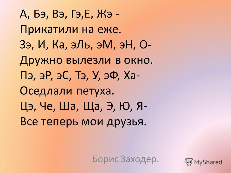 А, Бэ, Вэ, Гэ,Е, Жэ - Прикатили на еже. Зэ, И, Ка, эЛь, эМ, эН, О- Дружно вылезли в окно. Пэ, эР, эС, Тэ, У, эФ, Ха- Оседлали петуха. Цэ, Че, Ша, Ща, Э, Ю, Я- Все теперь мои друзья. Борис Заходер.