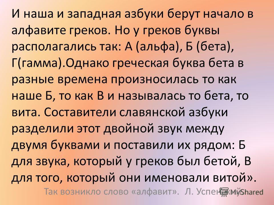 И наша и западная азбуки берут начало в алфавите греков. Но у греков буквы располагались так: А (альфа), Б (бета), Г(гамма).Однако греческая буква бета в разные времена произносилась то как наше Б, то как В и называлась то бета, то вита. Составители