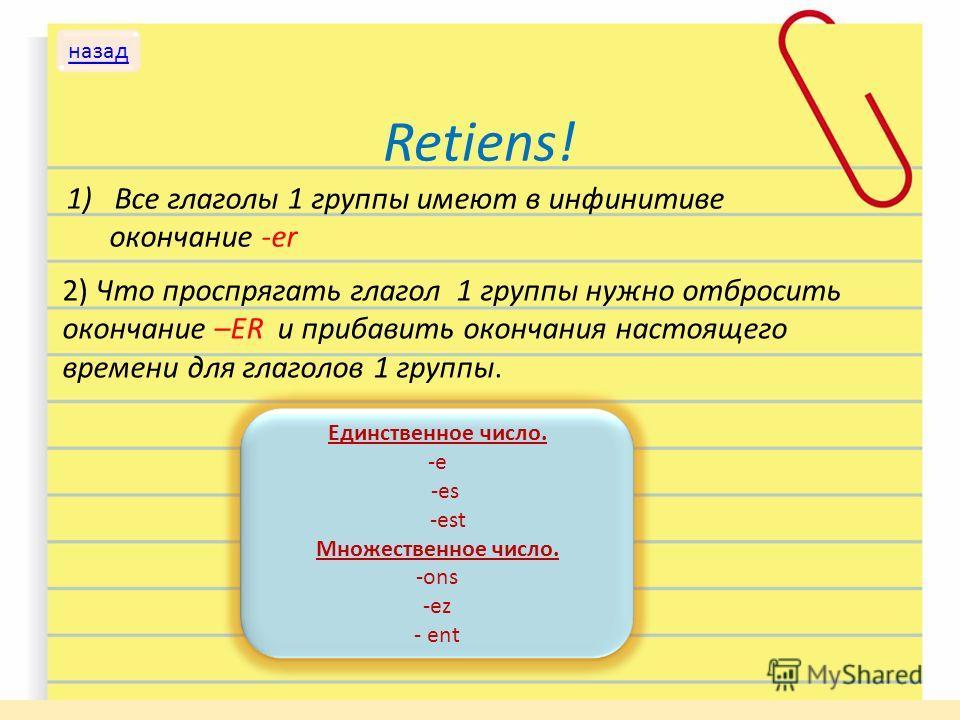 Retiens! 1)Все глаголы 1 группы имеют в инфинитиве окончание -er 2) Что проспрягать глагол 1 группы нужно отбросить окончание –ER и прибавить окончания настоящего времени для глаголов 1 группы. Единственное число. -e -es -est Множественное число. -on