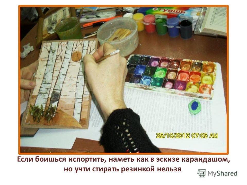 Если боишься испортить, наметь как в эскизе карандашом, но учти стирать резинкой нельзя.