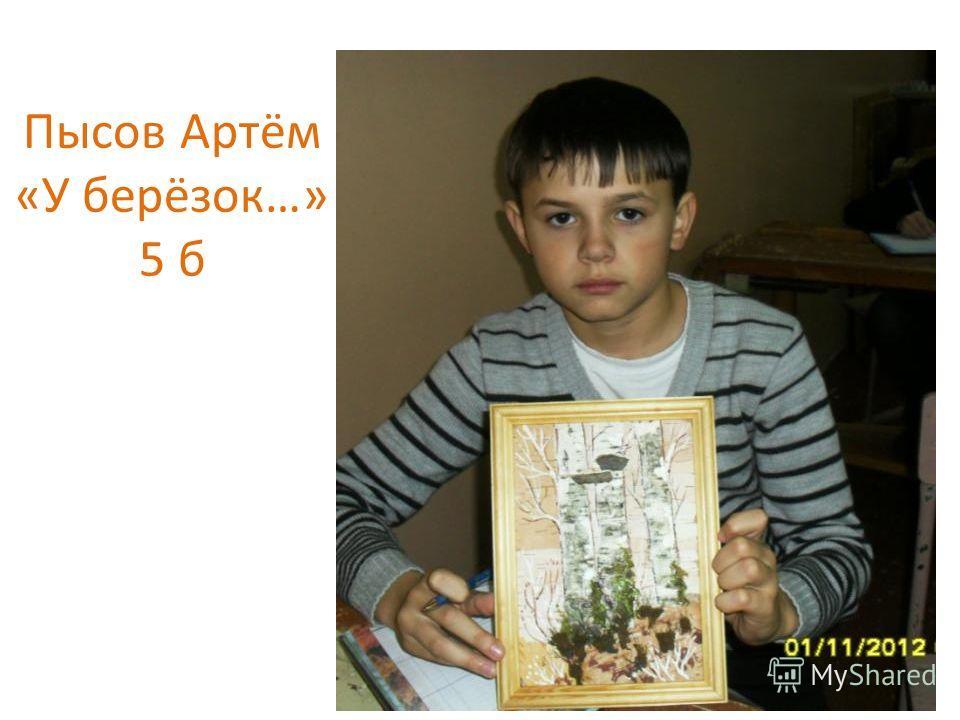Пысов Артём «У берёзок…» 5 б