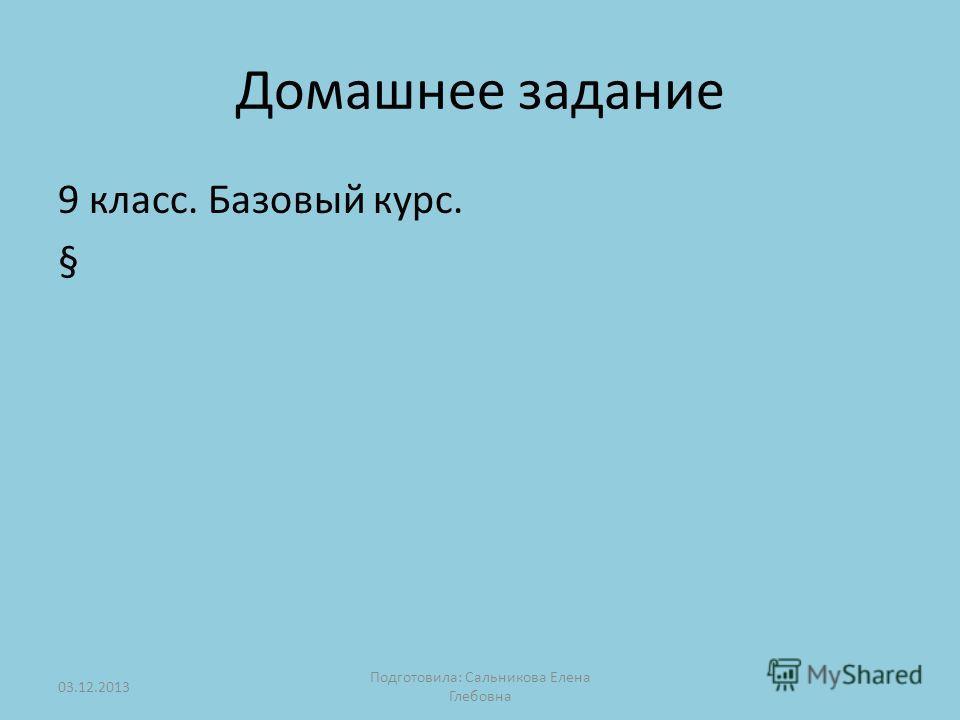 Домашнее задание 9 класс. Базовый курс. § 03.12.2013 Подготовила: Сальникова Елена Глебовна