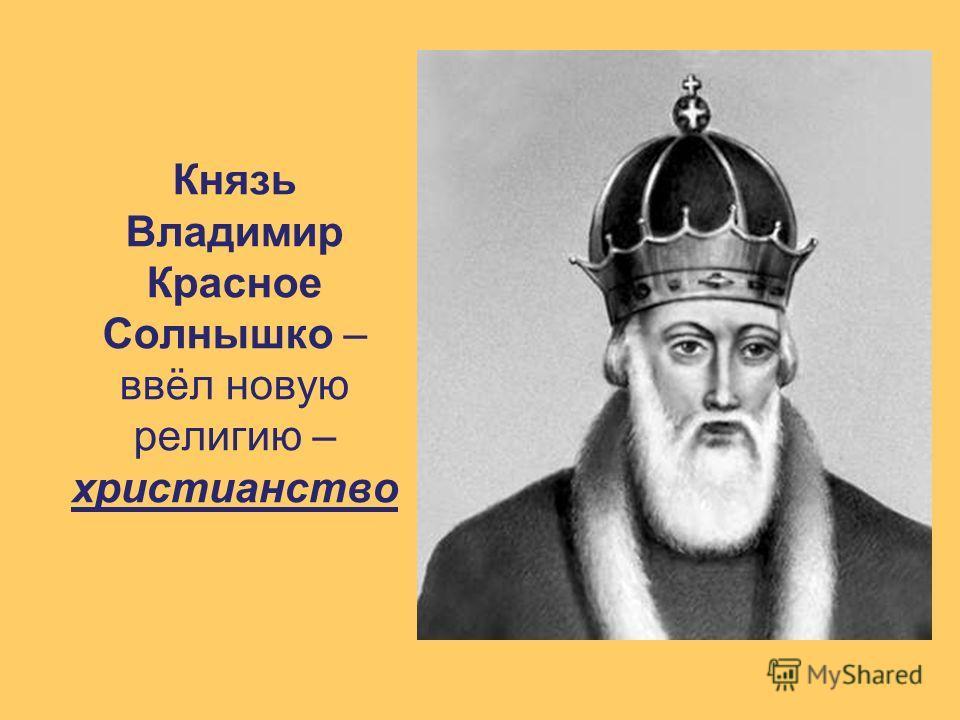 Князь Владимир Красное Солнышко – ввёл новую религию – христианство