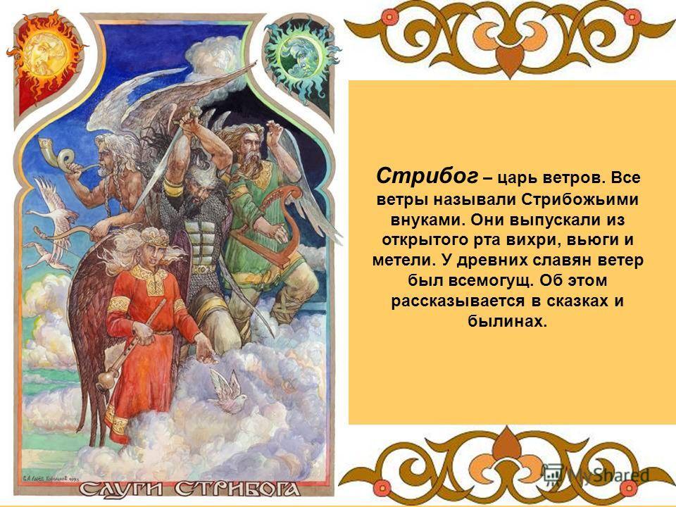 Стрибог – царь ветров. Все ветры называли Стрибожьими внуками. Они выпускали из открытого рта вихри, вьюги и метели. У древних славян ветер был всемогущ. Об этом рассказывается в сказках и былинах.