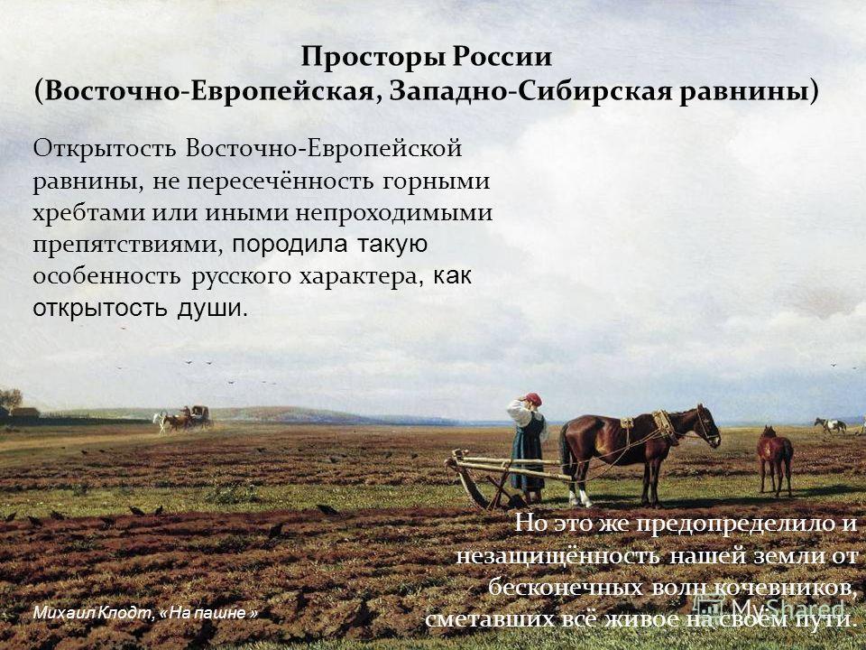 Открытость Восточно-Европейской равнины, не пересечённость горными хребтами или иными непроходимыми препятствиями, породила такую особенность русского характера, как открытость души. Просторы России (Восточно-Европейская, Западно-Сибирская равнины) Н