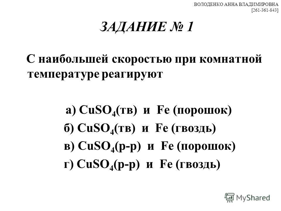 ЗАДАНИЕ 1 С наибольшей скоростью при комнатной температуре реагируют а) CuSO 4 (тв) и Fe (порошок) б) CuSO 4 (тв) и Fe (гвоздь) в) CuSO 4 (р-р) и Fe (порошок) г) CuSO 4 (р-р) и Fe (гвоздь) ВОЛОДЕНКО АННА ВЛАДИМИРОВНА [261-361-843]