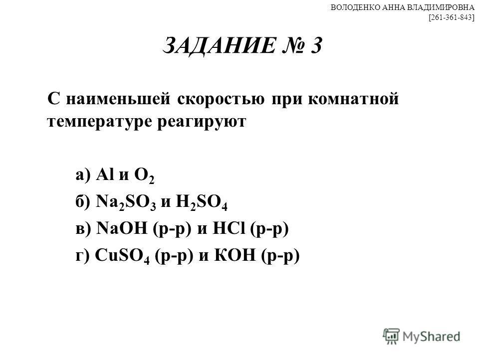 ЗАДАНИЕ 3 С наименьшей скоростью при комнатной температуре реагируют а) Al и О 2 б) Na 2 SO 3 и H 2 SO 4 в) NaOH (р-р) и HCl (р-р) г) CuSO 4 (р-р) и КОН (р-р) ВОЛОДЕНКО АННА ВЛАДИМИРОВНА [261-361-843]