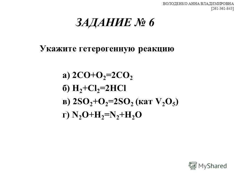ЗАДАНИЕ 6 Укажите гетерогенную реакцию а) 2CO+O 2 =2CO 2 б) H 2 +Cl 2 =2HCl в) 2SO 2 +O 2 =2SO 2 (кат V 2 O 5 ) г) N 2 O+H 2 =N 2 +H 2 O ВОЛОДЕНКО АННА ВЛАДИМИРОВНА [261-361-843]