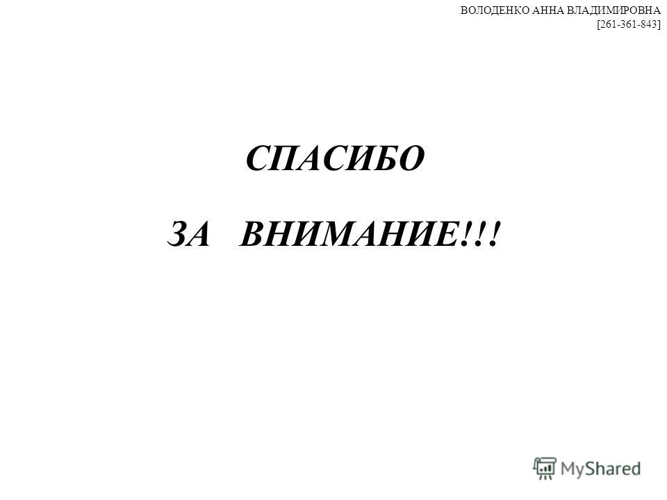 СПАСИБО ЗА ВНИМАНИЕ!!! ВОЛОДЕНКО АННА ВЛАДИМИРОВНА [261-361-843]