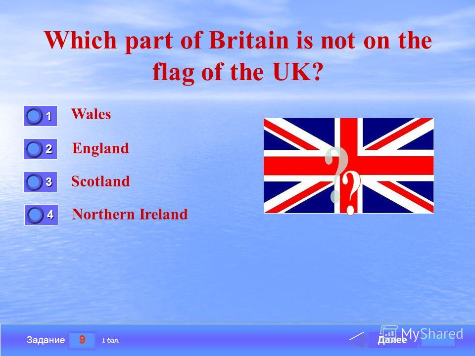 9 Задание Which part of Britain is not on the flag of the UK? Wales England Scotland Northern Ireland Далее 1 бал. 1111 0 2222 0 3333 0 4444 0