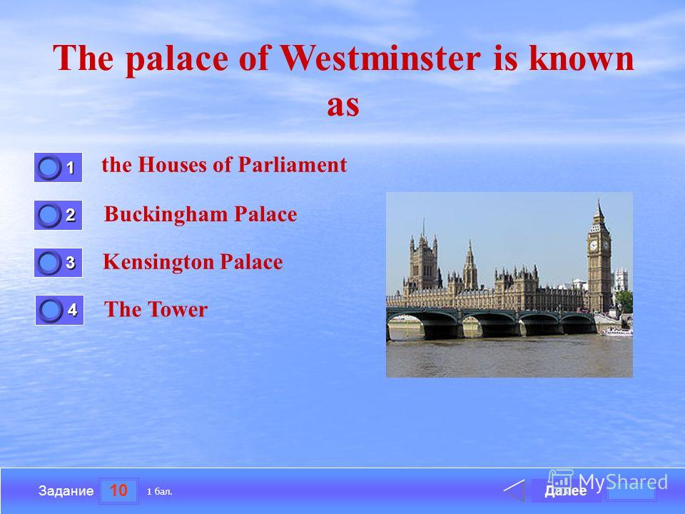 10 Задание The palace of Westminster is known as the Houses of Parliament Buckingham Palace Kensington Palace The Tower Далее 1 бал. 1111 0 2222 0 3333 0 4444 0