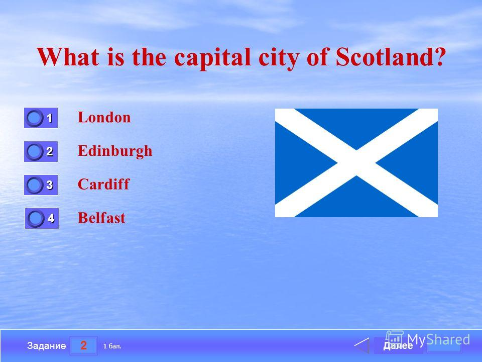 2 Задание What is the capital city of Scotland? London Edinburgh Cardiff Belfast Далее 1 бал. 1111 0 2222 0 3333 0 4444 0