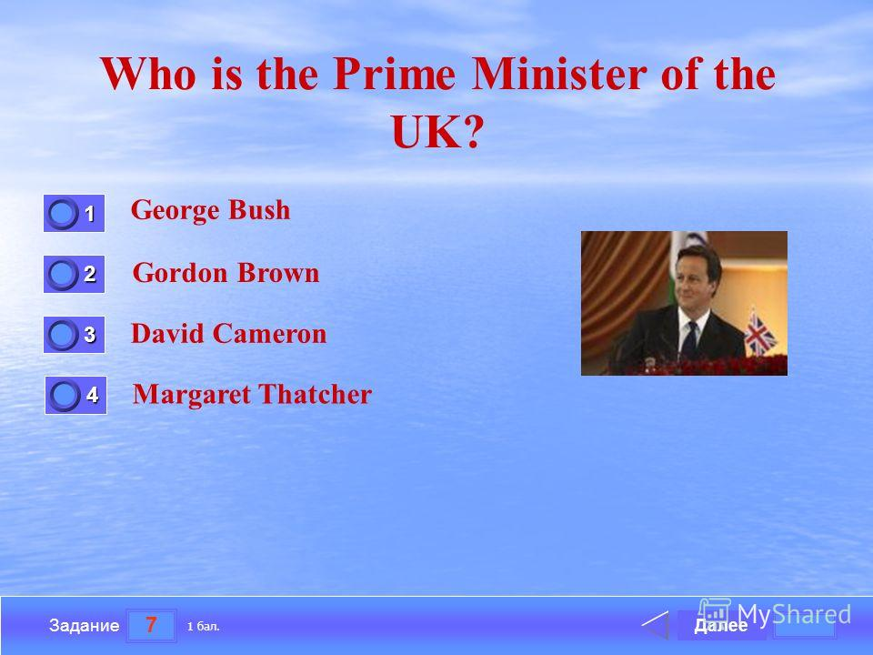 7 Задание Who is the Prime Minister of the UK? George Bush Gordon Brown David Cameron Margaret Thatcher Далее 1 бал. 1111 0 2222 0 3333 0 4444 0