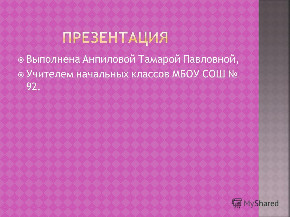 Выполнена Анпиловой Тамарой Павловной, Учителем начальных классов МБОУ СОШ 92.