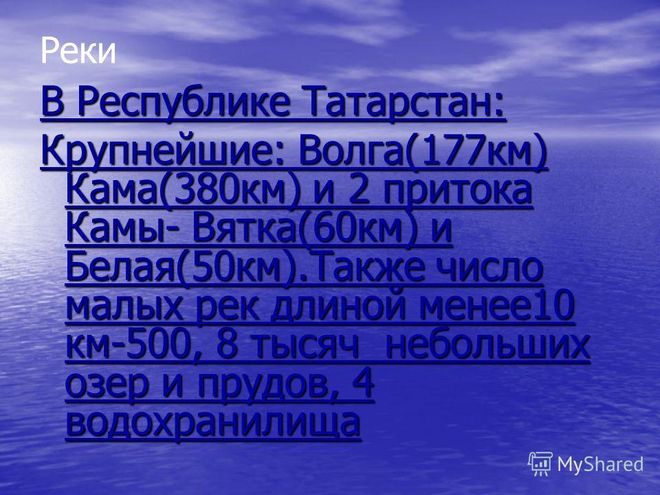 Реки В Республике Татарстан: Крупнейшие: Волга(177км) Кама(380км) и 2 притока Камы- Вятка(60км) и Белая(50км).Также число малых рек длиной менее10 км-500, 8 тысяч небольших озер и прудов, 4 водохранилища