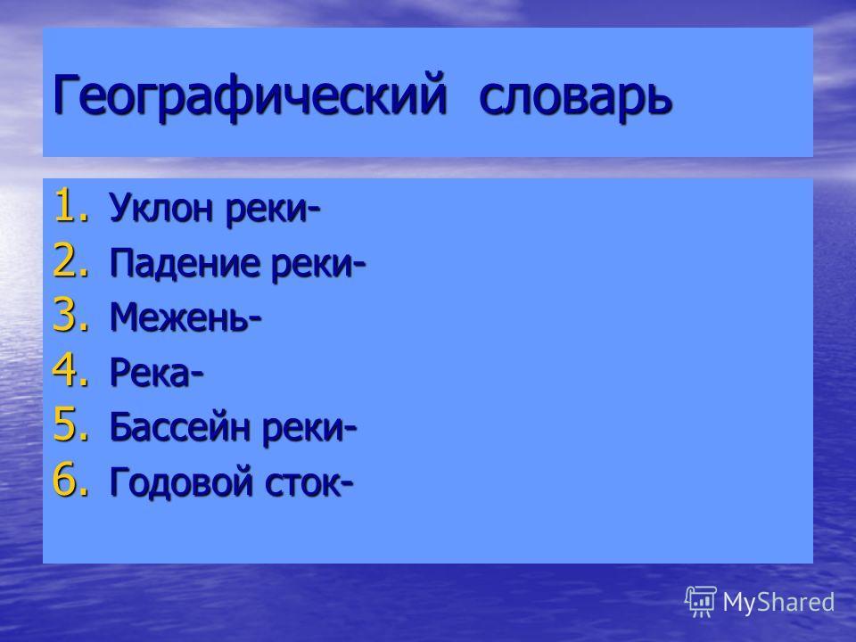 Географический словарь 1. Уклон реки- 2. Падение реки- 3. Межень- 4. Река- 5. Бассейн реки- 6. Годовой сток-