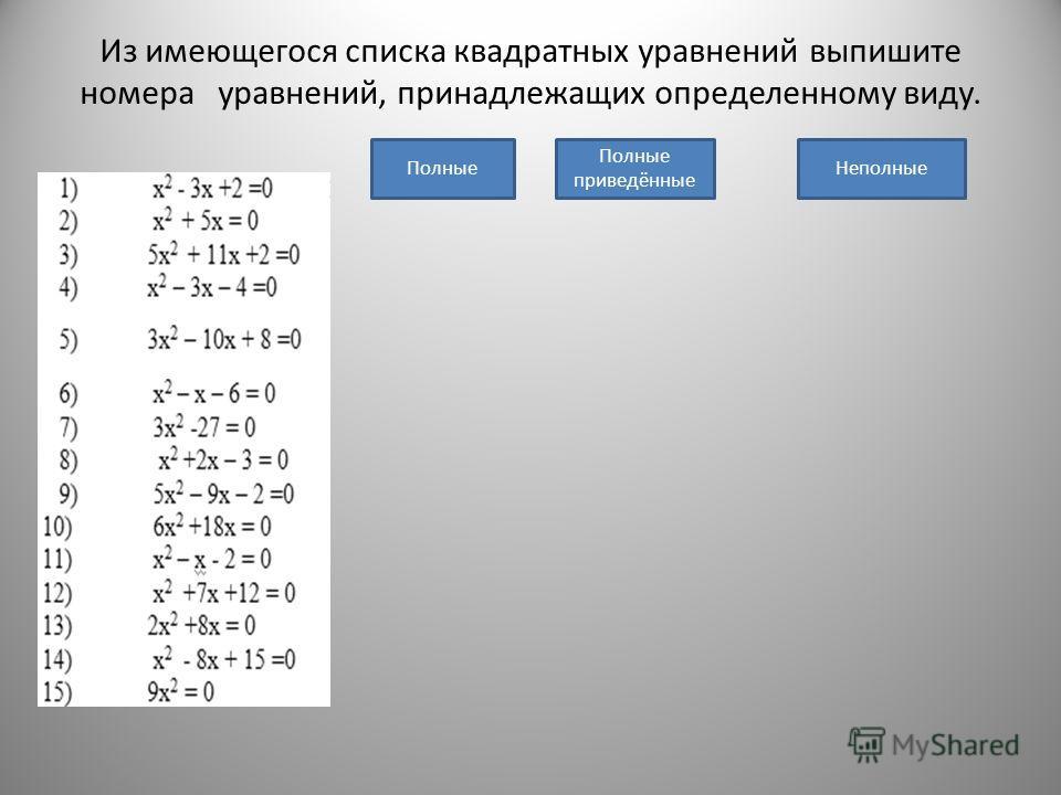 Из имеющегося списка квадратных уравнений выпишите номера уравнений, принадлежащих определенному виду. ПолныеНеполные Полные приведённые