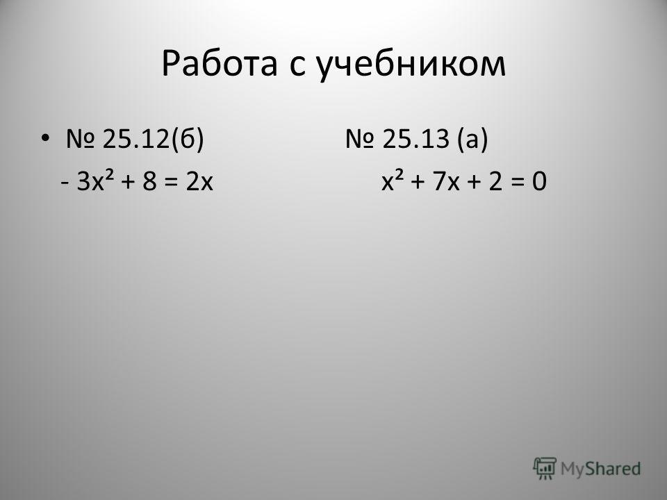 Работа с учебником 25.12(б) 25.13 (а) - 3х² + 8 = 2х х² + 7х + 2 = 0