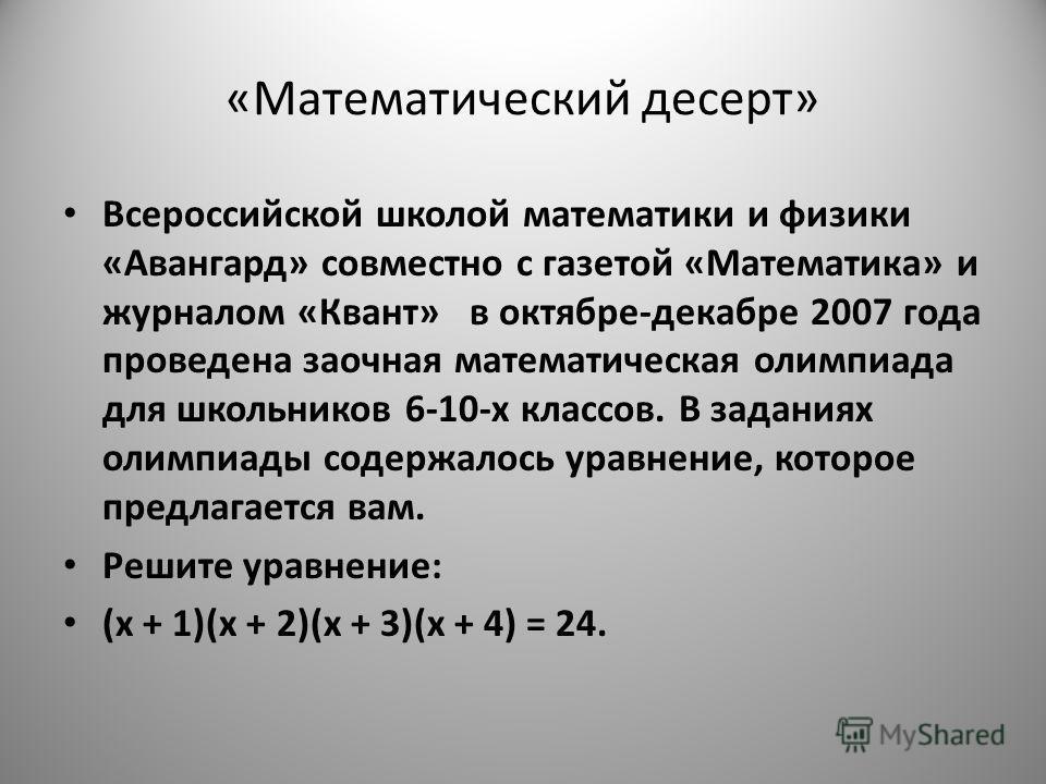 «Математический десерт» Всероссийской школой математики и физики «Авангард» совместно с газетой «Математика» и журналом «Квант» в октябре-декабре 2007 года проведена заочная математическая олимпиада для школьников 6-10-х классов. В заданиях олимпиады