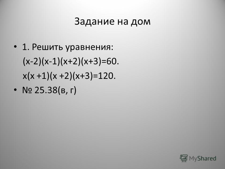Задание на дом 1. Решить уравнения: (x-2)(x-1)(x+2)(x+3)=60. x(x +1)(x +2)(x+3)=120. 25.38(в, г)
