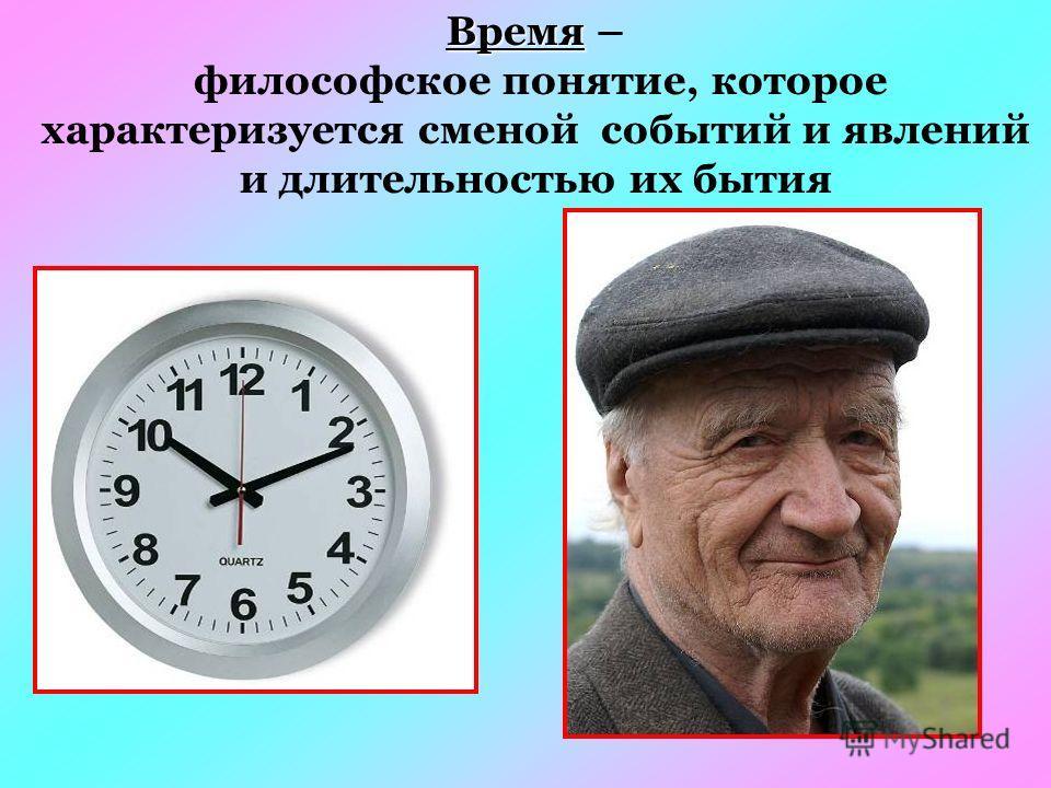 Время Время – философское понятие, которое характеризуется сменой событий и явлений и длительностью их бытия