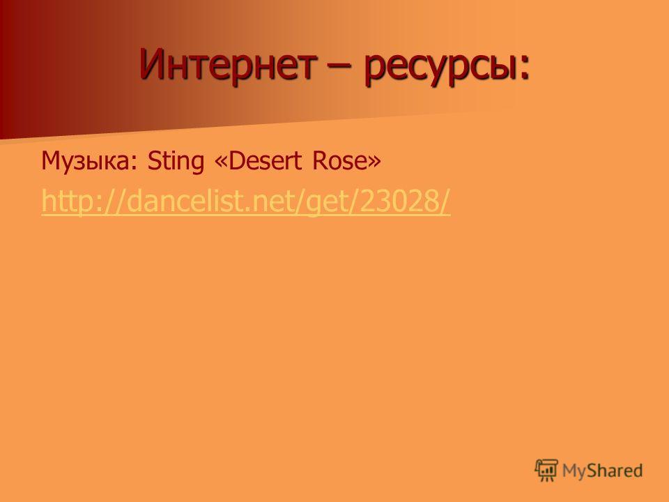 Интернет – ресурсы: Музыка: Sting «Desert Rose» http://dancelist.net/get/23028/