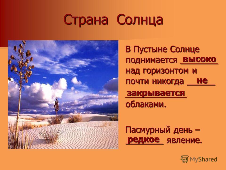 Страна Солнца В Пустыне Солнце поднимается ________ над горизонтом и почти никогда ______ В Пустыне Солнце поднимается ________ над горизонтом и почти никогда ______ _____________ облаками. _____________ облаками. Пасмурный день – ________ явление. П