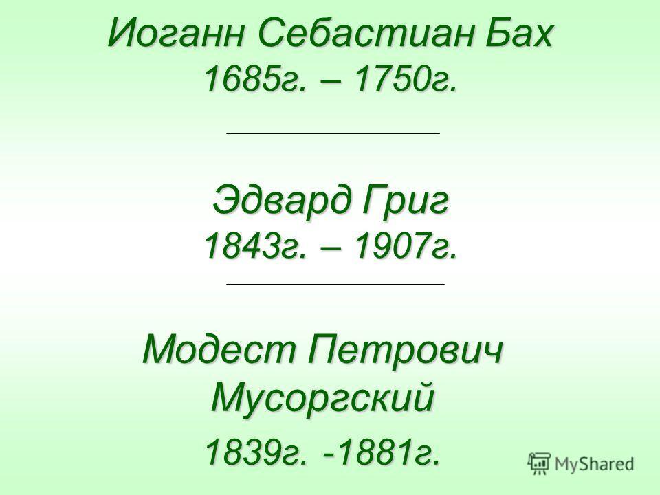 Иоганн Себастиан Бах 1685г. – 1750г. Эдвард Григ 1843г. – 1907г. Модест Петрович Мусоргский 1839г. -1881г.