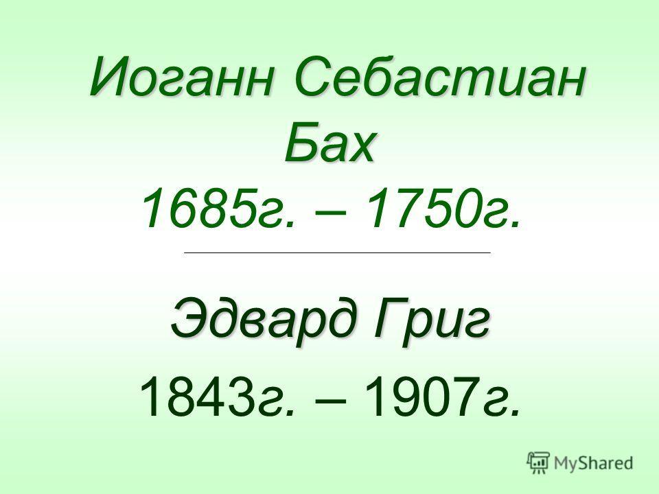 Иоганн Себастиан Бах Иоганн Себастиан Бах 1685г. – 1750г. Эдвард Григ 1843г. – 1907г.