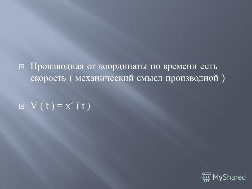 Производная от координаты по времени есть скорость ( механический смысл производной ) V ( t ) = x ´ ( t )