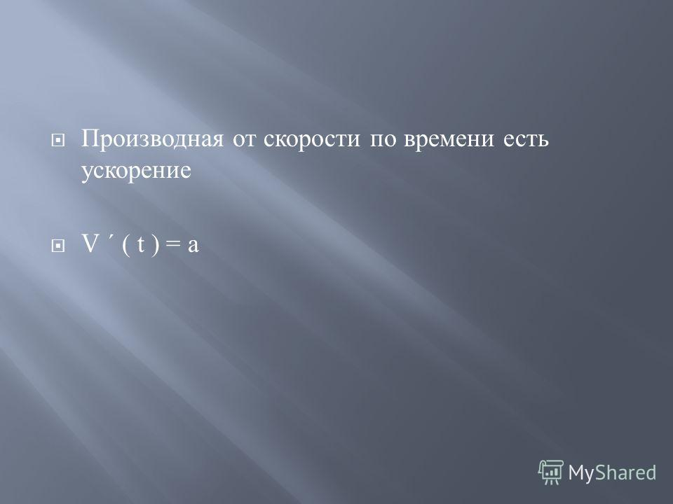 Производная от скорости по времени есть ускорение V ´ ( t ) = a
