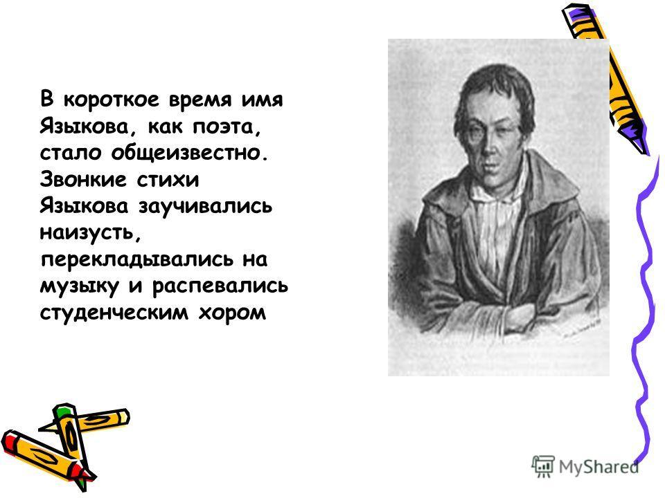 В короткое время имя Языкова, как поэта, стало общеизвестно. Звонкие стихи Языкова заучивались наизусть, перекладывались на музыку и распевались студенческим хором