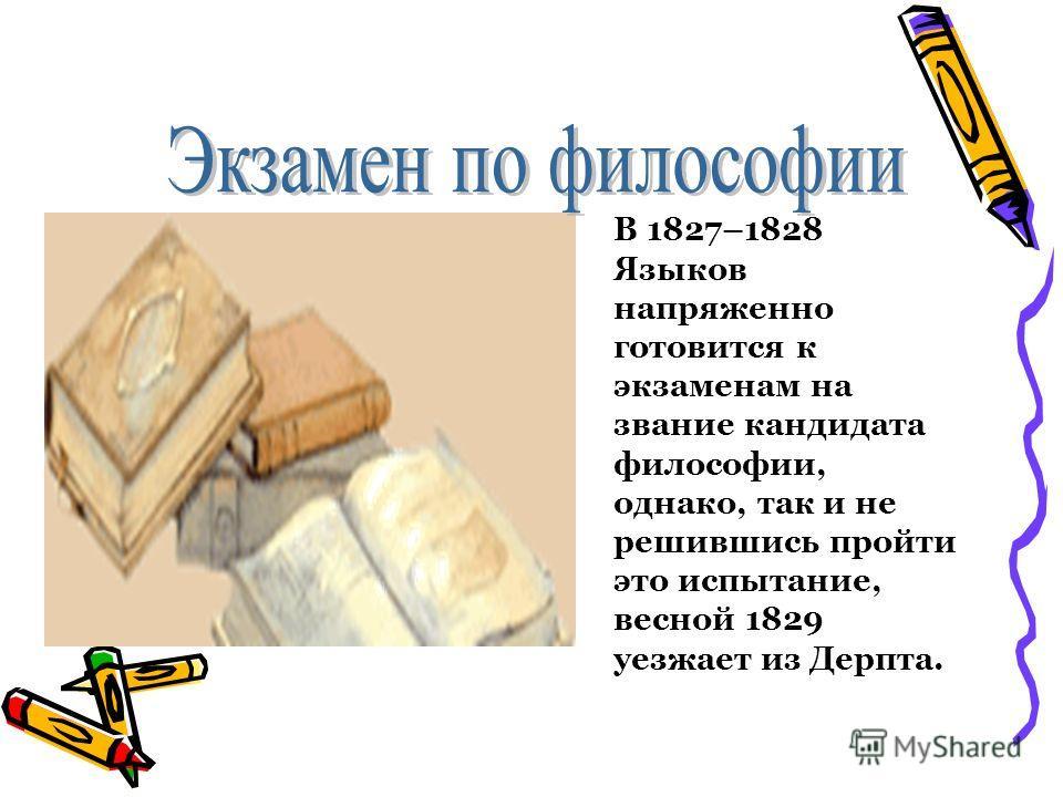 В 1827–1828 Языков напряженно готовится к экзаменам на звание кандидата философии, однако, так и не решившись пройти это испытание, весной 1829 уезжает из Дерпта.