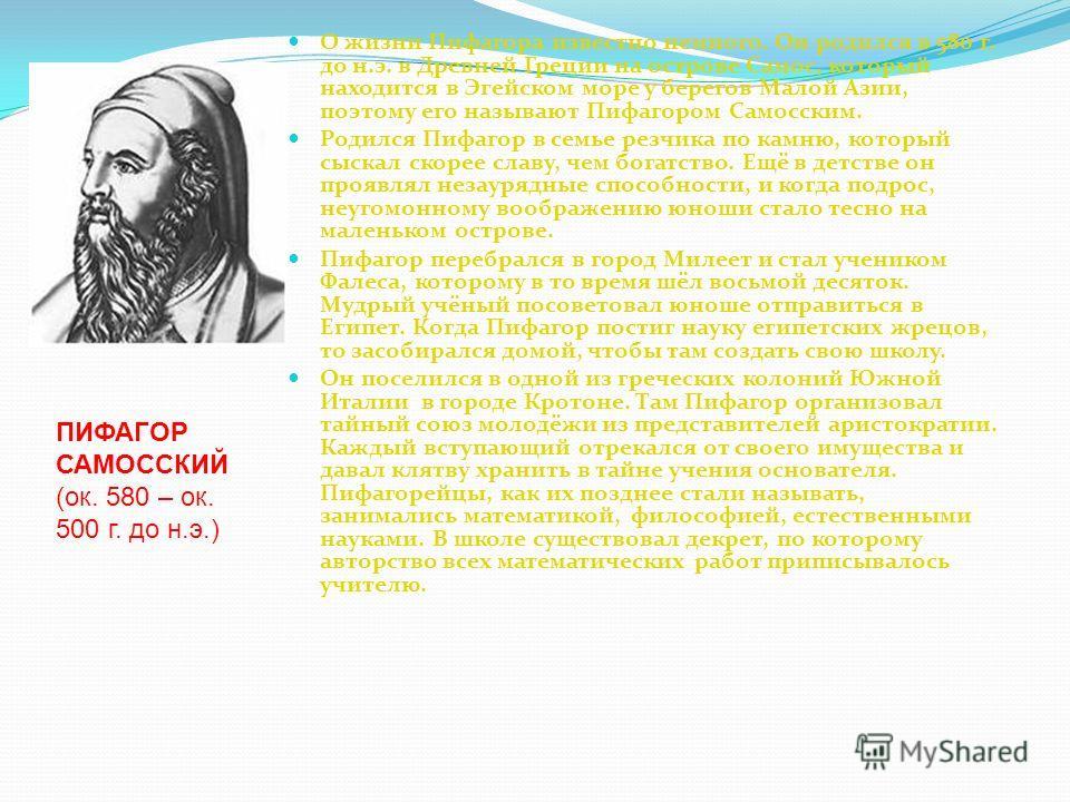 О жизни Пифагора известно немного. Он родился в 580 г. до н.э. в Древней Греции на острове Самос, который находится в Эгейском море у берегов Малой Азии, поэтому его называют Пифагором Самосским. Родился Пифагор в семье резчика по камню, который сыск