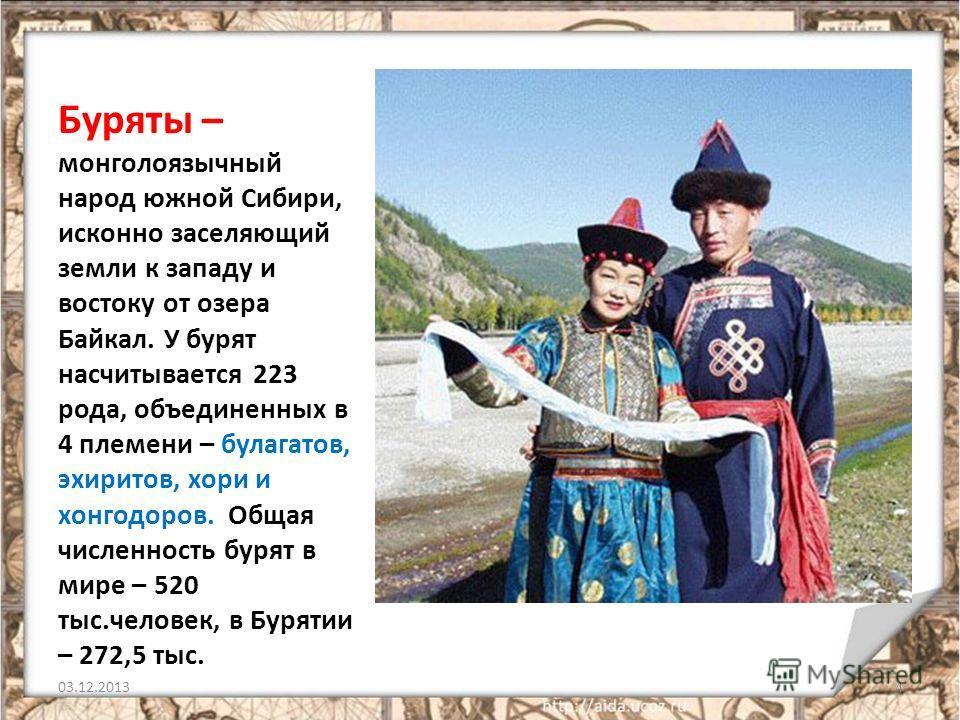 Буряты – монголоязычный народ южной Сибири, исконно заселяющий земли к западу и востоку от озера Байкал. У бурят насчитывается 223 рода, объединенных в 4 племени – булагатов, эхиритов, хори и хонгодоров. Общая численность бурят в мире – 520 тыс.челов