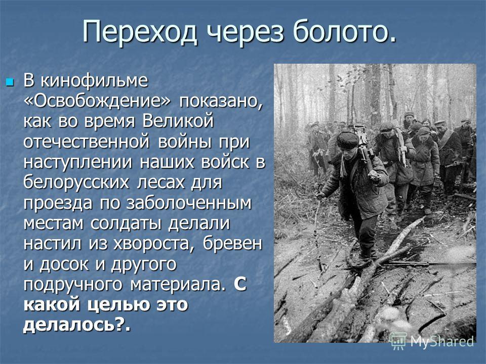 Переход через болото. В кинофильме «Освобождение» показано, как во время Великой отечественной войны при наступлении наших войск в белорусских лесах для проезда по заболоченным местам солдаты делали настил из хвороста, бревен и досок и другого подруч
