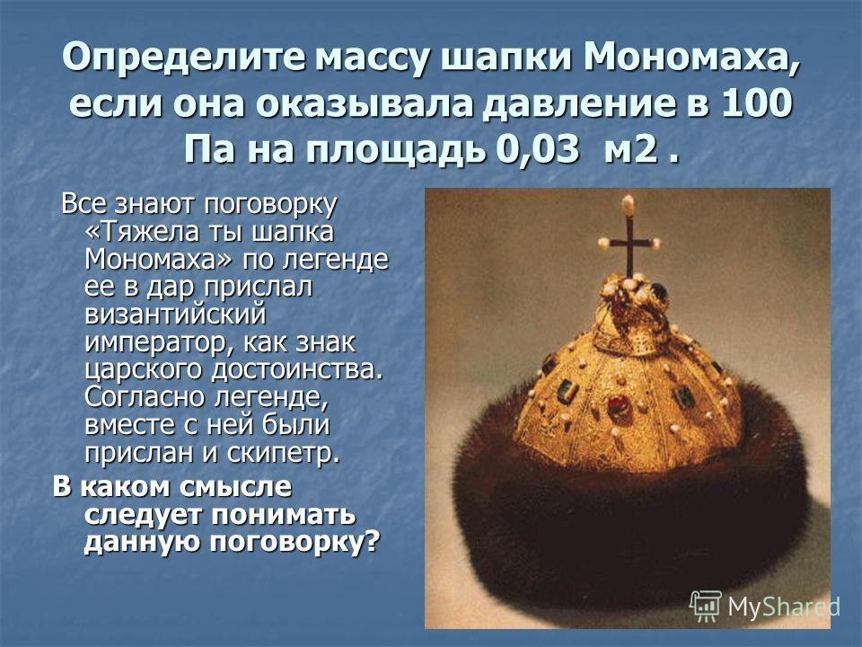 Определите массу шапки Мономаха, если она оказывала давление в 100 Па на площадь 0,03 м2. Все знают поговорку «Тяжела ты шапка Мономаха» по легенде ее в дар прислал византийский император, как знак царского достоинства. Согласно легенде, вместе с ней