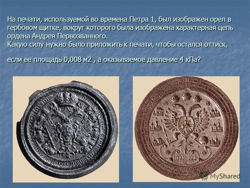На печати, используемой во времена Петра 1, был изображен орел в гербовом щитке, вокруг которого была изображена характерная цепь ордена Андрея Первозванного. Какую силу нужно было приложить к печати, чтобы остался оттиск, если ее площадь 0,008 м2, а