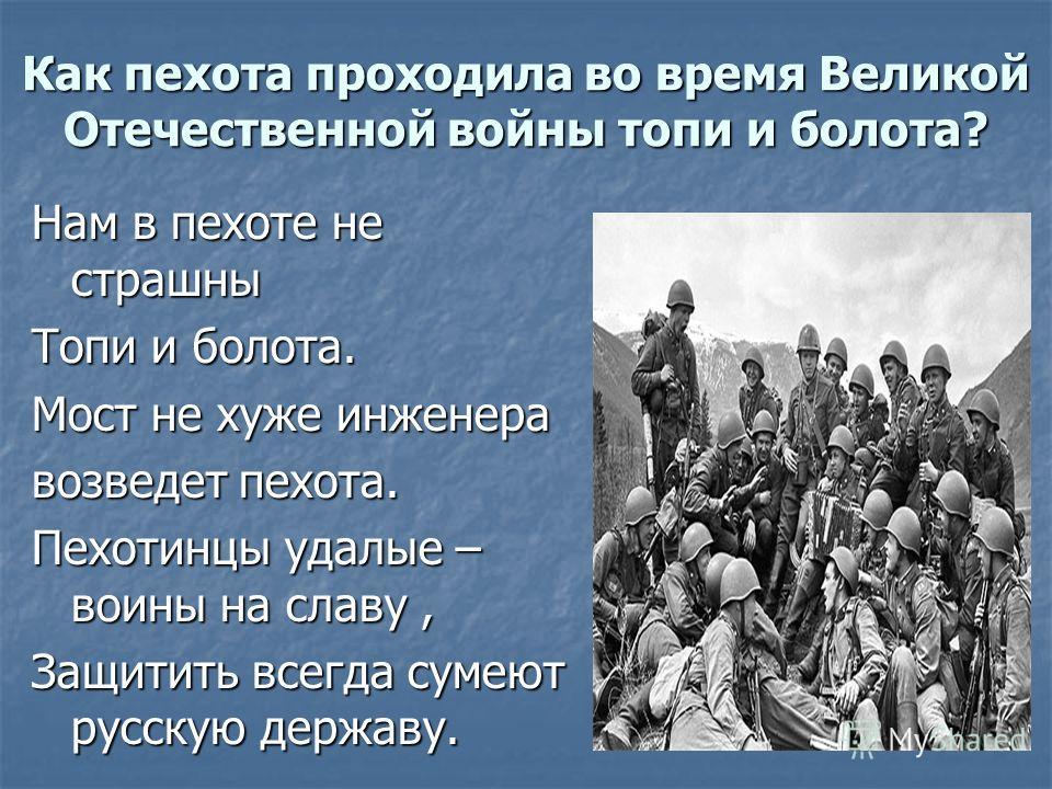 Как пехота проходила во время Великой Отечественной войны топи и болота? Нам в пехоте не страшны Топи и болота. Мост не хуже инженера возведет пехота. Пехотинцы удалые – воины на славу, Защитить всегда сумеют русскую державу.