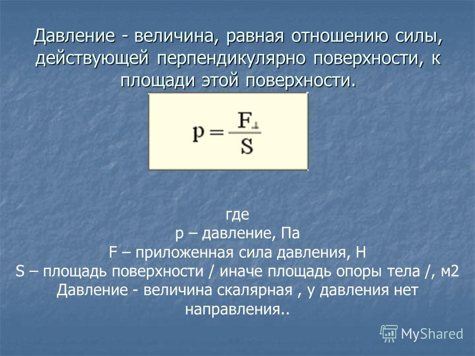 Давление - величина, равная отношению силы, действующей перпендикулярно поверхности, к площади этой поверхности. где p – давление, Па F – приложенная сила давления, Н S – площадь поверхности / иначе площадь опоры тела /, м2 Давление - величина скаляр
