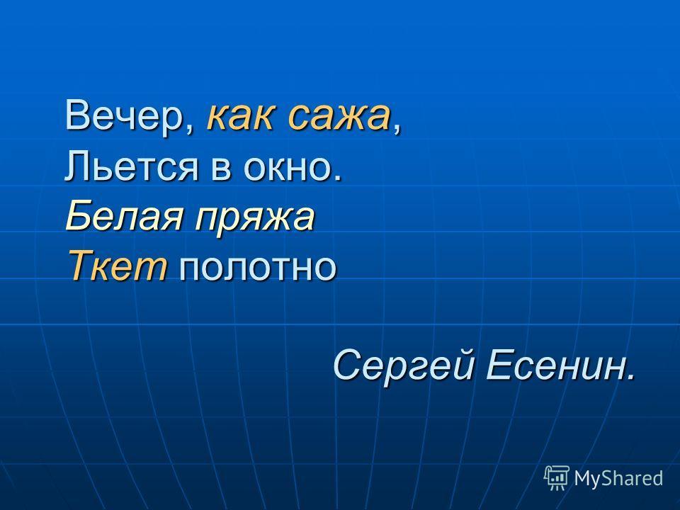 Вечер, как сажа, Льется в окно. Белая пряжа Ткет полотно Сергей Есенин.