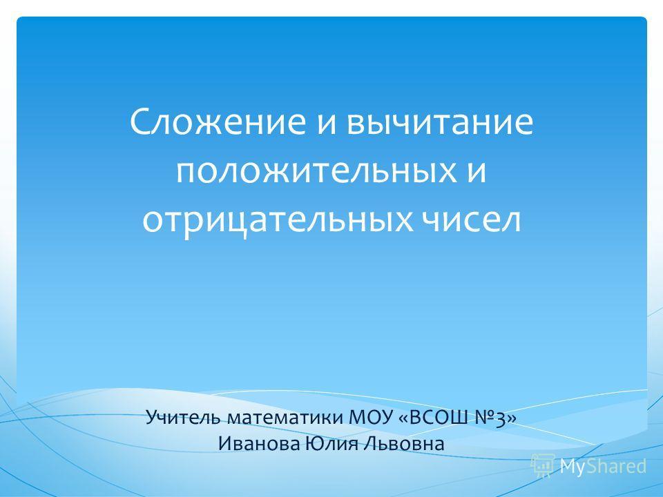 Сложение и вычитание положительных и отрицательных чисел Учитель математики МОУ «ВСОШ 3» Иванова Юлия Львовна