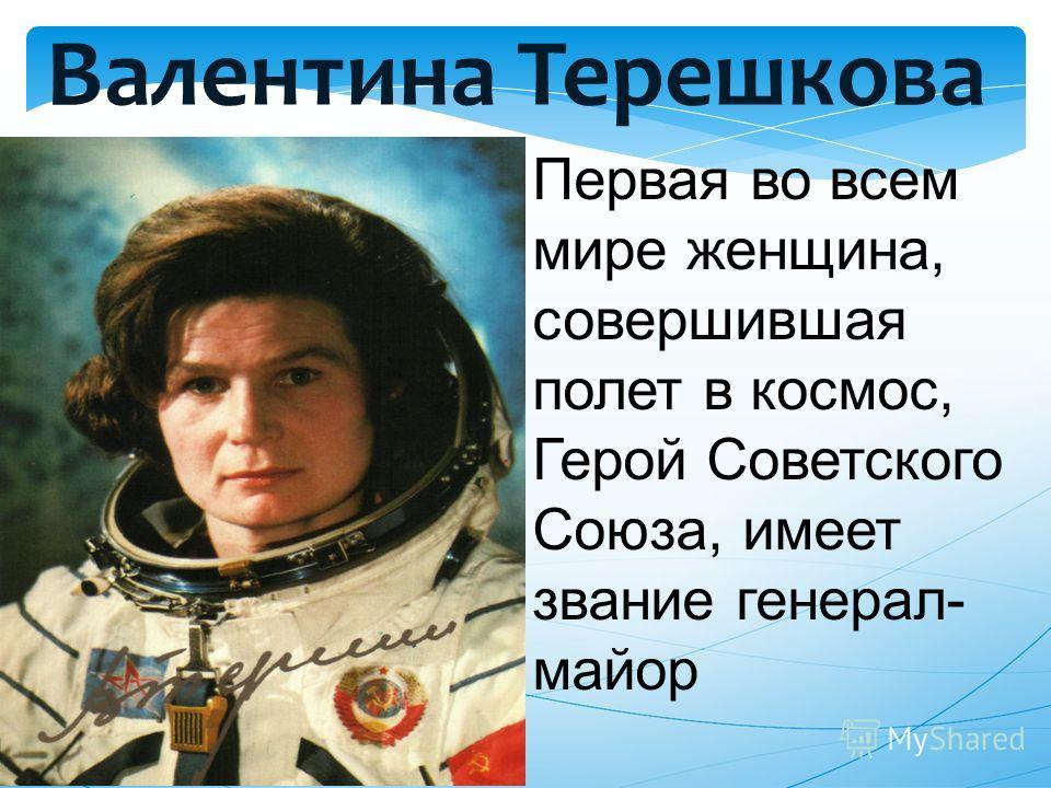 Валентина Терешкова Первая во всем мире женщина, совершившая полет в космос, Герой Советского Союза, имеет звание генерал- майор