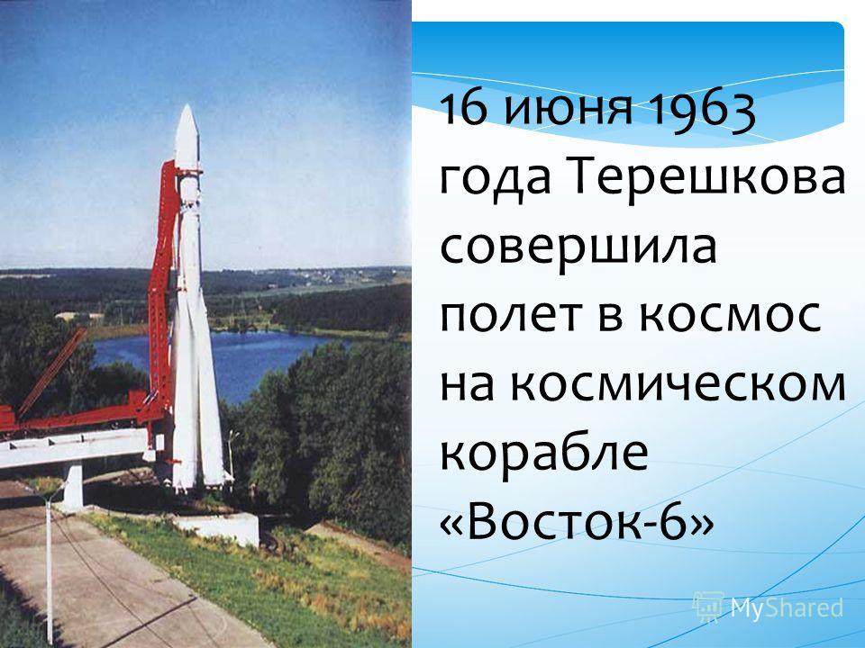 16 июня 1963 года Терешкова совершила полет в космос на космическом корабле «Восток-6»