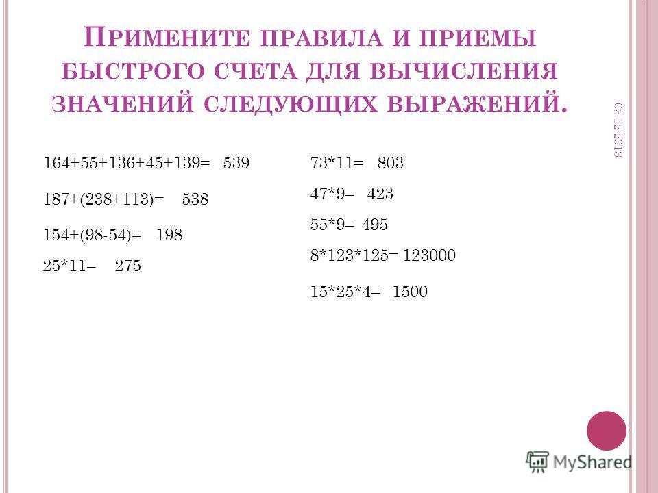 П РИМЕНИТЕ ПРАВИЛА И ПРИЕМЫ БЫСТРОГО СЧЕТА ДЛЯ ВЫЧИСЛЕНИЯ ЗНАЧЕНИЙ СЛЕДУЮЩИХ ВЫРАЖЕНИЙ. 164+55+136+45+139=539 187+(238+113)=538 154+(98-54)=198 25*11=275 73*11=803 47*9=423 55*9=495 8*123*125=123000 15*25*4=1500 03.12.2013