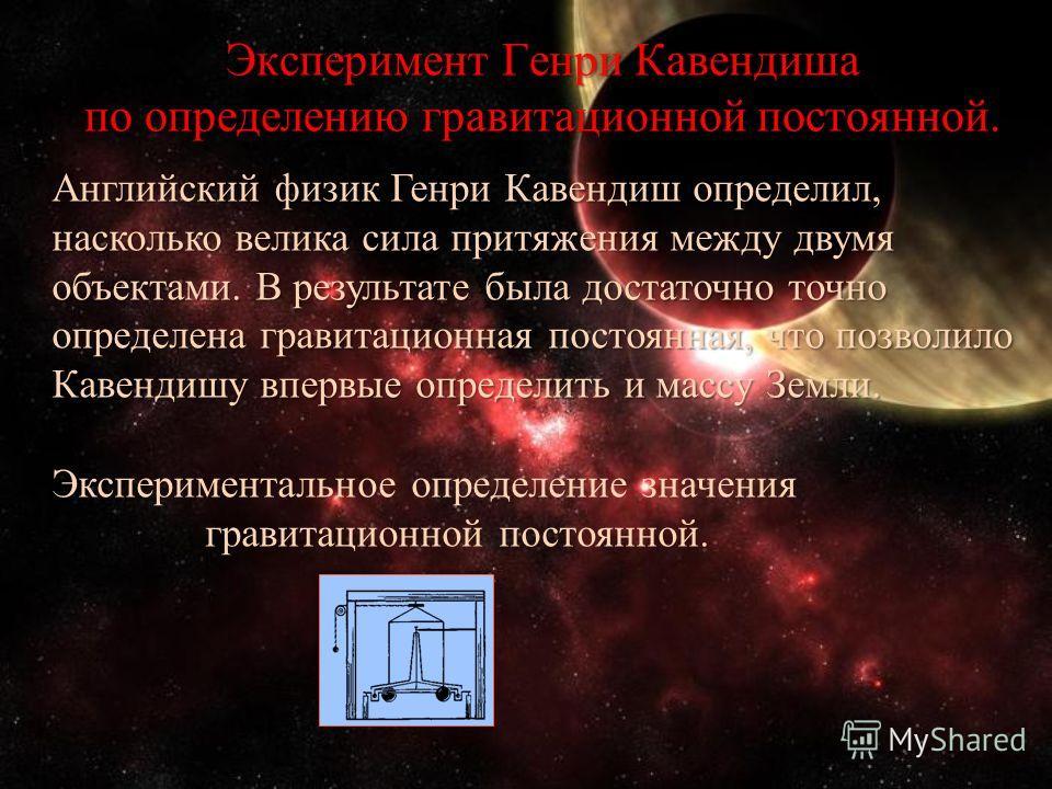 Эксперимент Генри Кавендиша по определению гравитационной постоянной. Английский физик Генри Кавендиш определил, насколько велика сила притяжения между двумя объектами. В результате была достаточно точно определена гравитационная постоянная, что позв